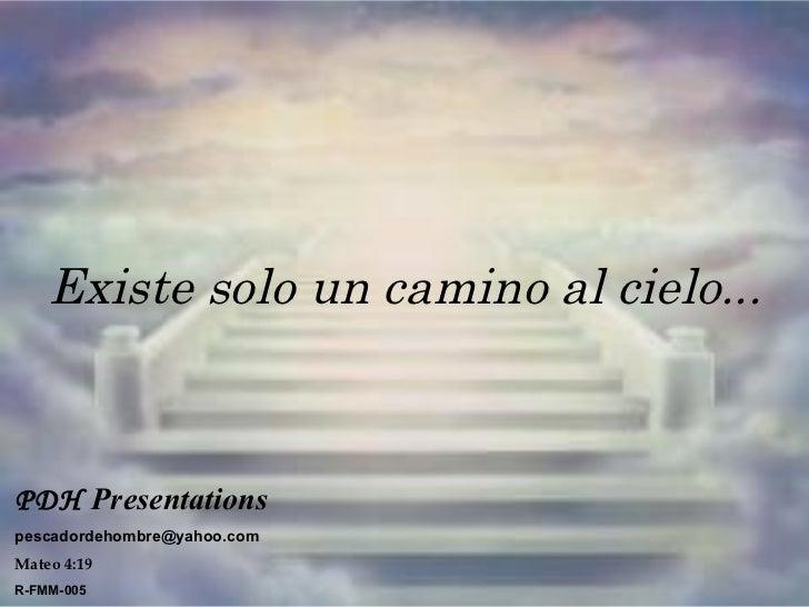 Existe solo un camino al cielo... PDH   Presentations   [email_address] Mateo 4:19 R-FMM-005