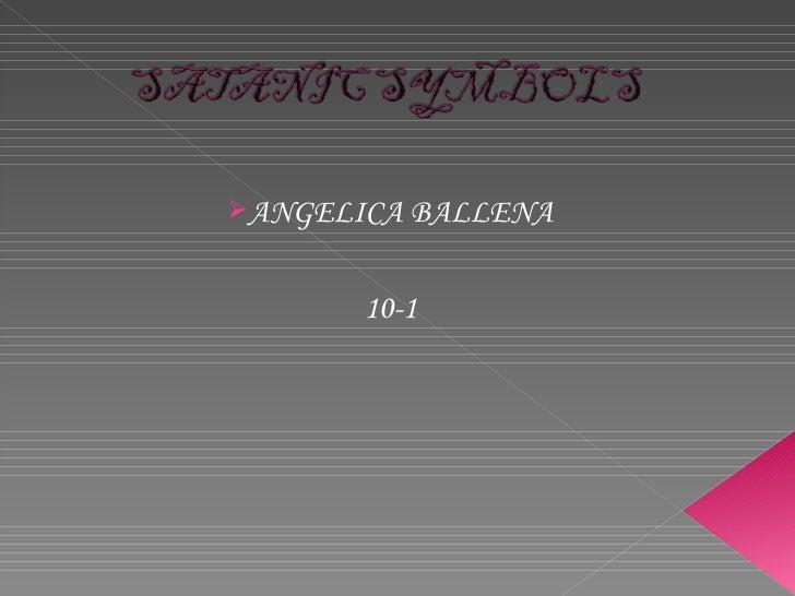 <ul><li>ANGELICA BALLENA </li></ul><ul><li>10-1 </li></ul>