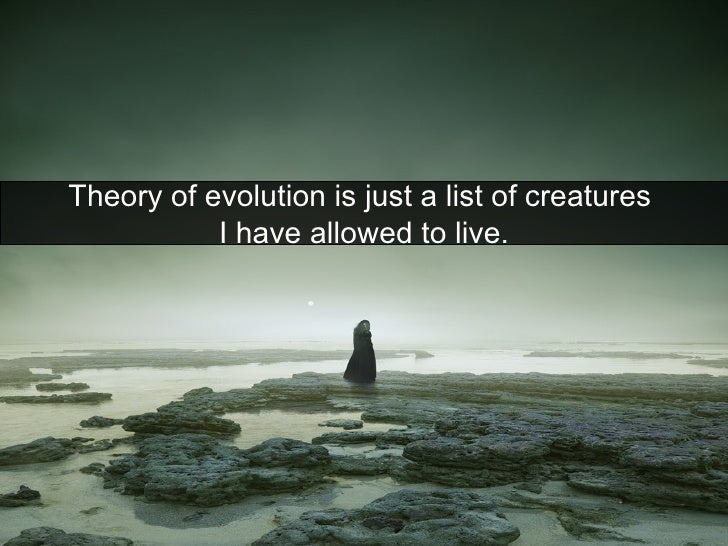 Theory of evolution is just a list of creatures  I have allowed to live.