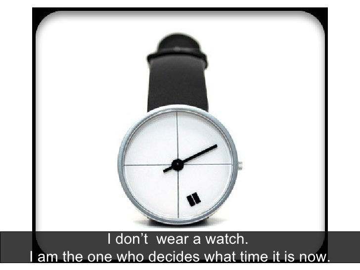 I don't  wear a watch.  I am the one who decides what time it is now.