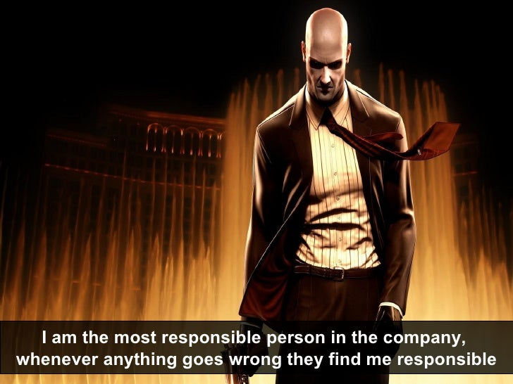 I am the most responsible person in the company,  whenever anything goes wrong they find me responsible