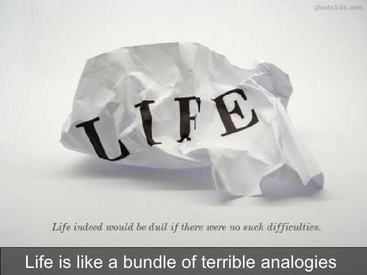 Life is like a bundle of terrible analogies