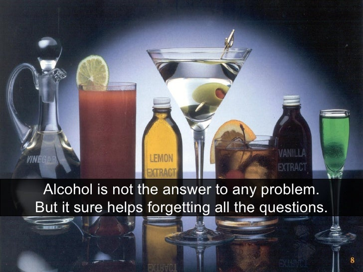 Alcohol is not the answer to any problem. But it sure helps forgetting all the questions.
