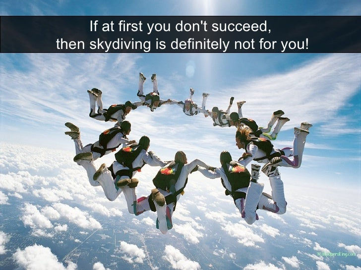 If at first you don't succeed, then skydiving is definitely not for you!