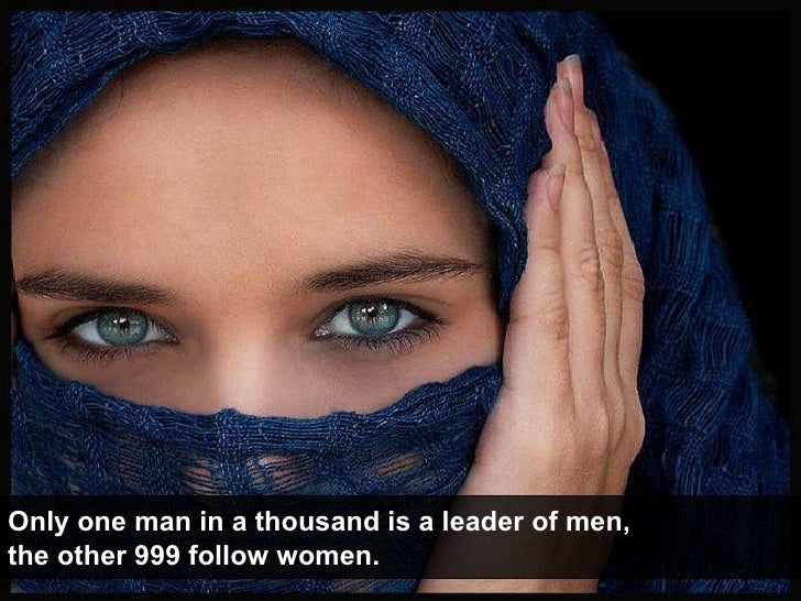 Only one man in a thousand is a leader of men, the other 999 follow women.