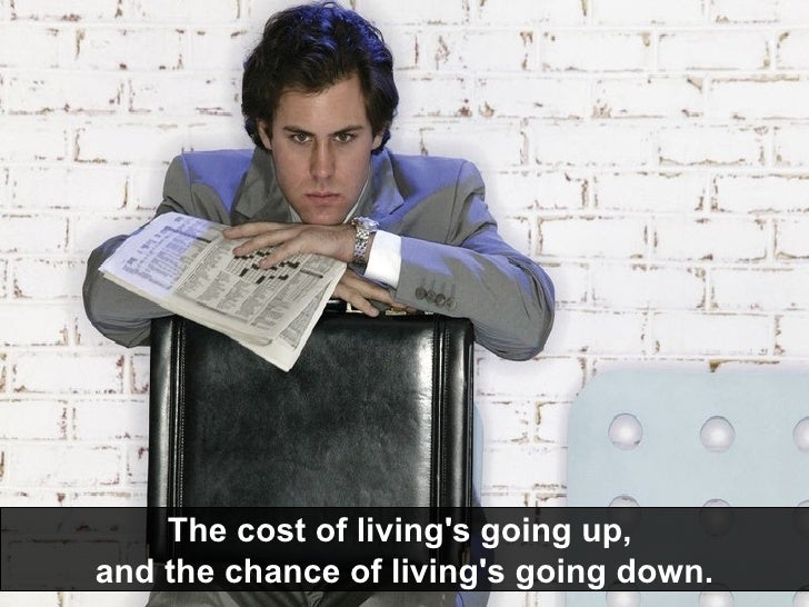 The cost of living's going up,  and the chance of living's going down.