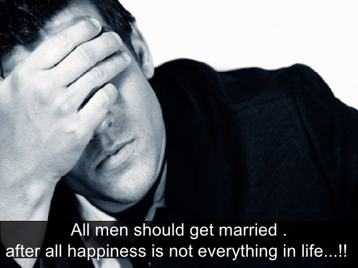 All men should get married . after all happiness is not everything in life...!!