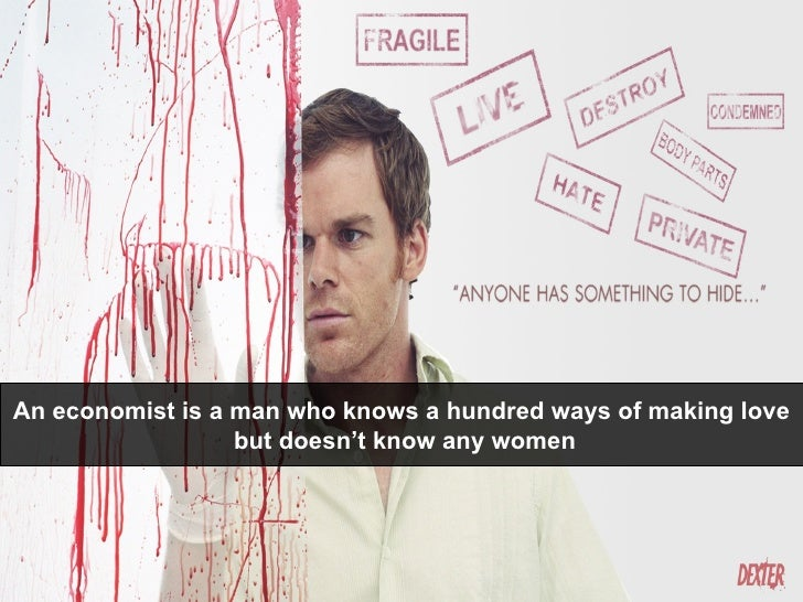 An economist is a man who knows a hundred ways of making love but doesn't know any women