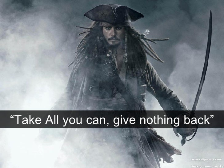 """"""" Take All you can, give nothing back"""""""