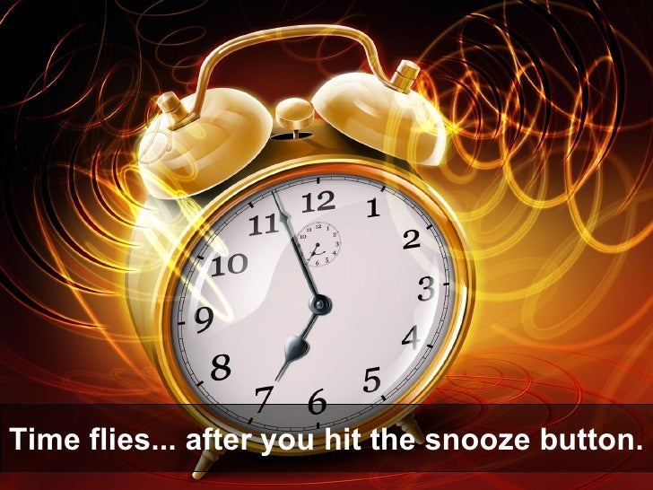 Time flies... after you hit the snooze button.