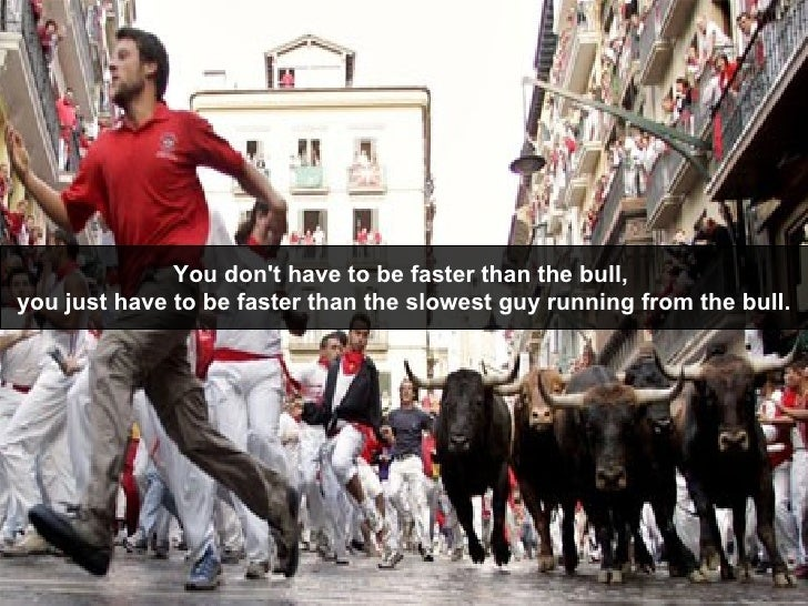 You don't have to be faster than the bull,  you just have to be faster than the slowest guy running from the bull.