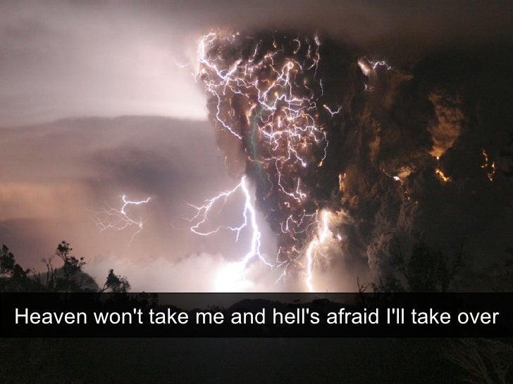 Heaven won't take me and hell's afraid I'll take over