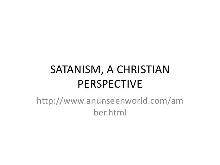 SATANISM, A CHRISTIAN      PERSPECTIVEhttp://www.anunseenworld.com/am            ber.html