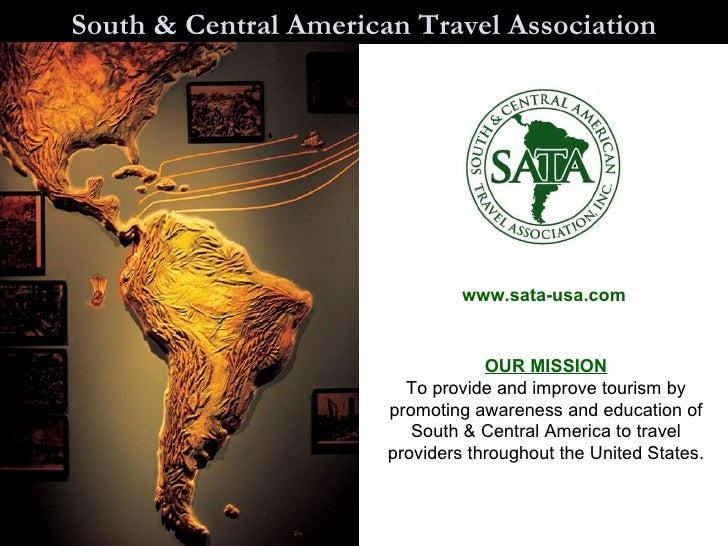 South & Central American Travel Association www.sata-usa.com OUR MISSION To provide and improve tourism by promoting aware...