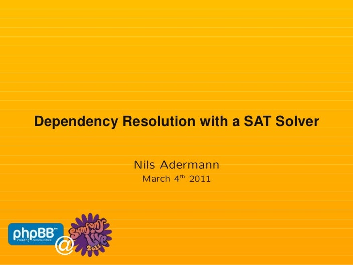 Dependency Resolution with a SAT Solver             Nils Adermann              March 4th 2011