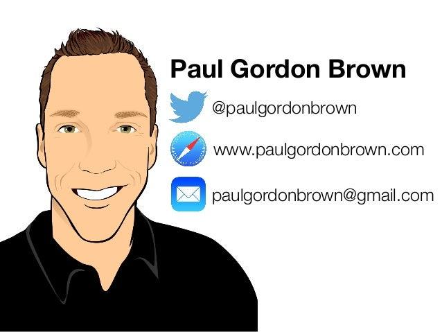 Paul Gordon Brown  @paulgordonbrown  www.paulgordonbrown.com  paulgordonbrown@gmail.com