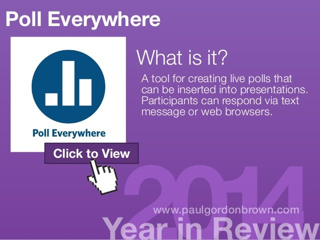 Poll Everywhere  What is it?  A tool for creating live polls that  can be inserted into presentations.  Participants can r...