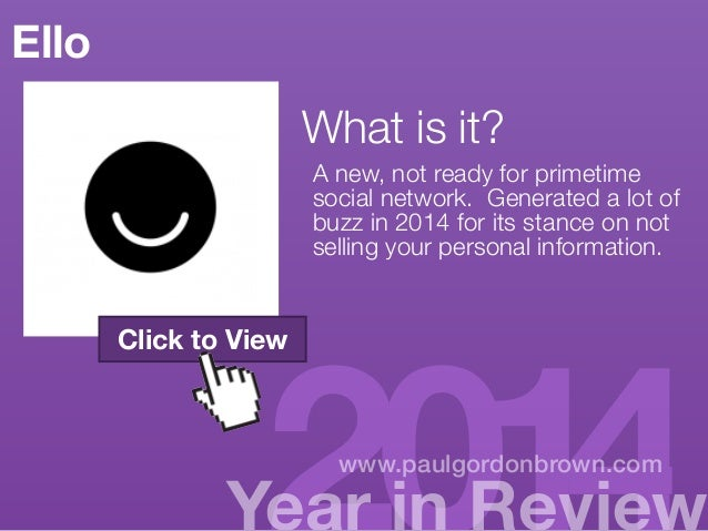 Ello  What is it?  A new, not ready for primetime  http://paulgordonbrown.com/  social network. Generated a lot of  2014/1...