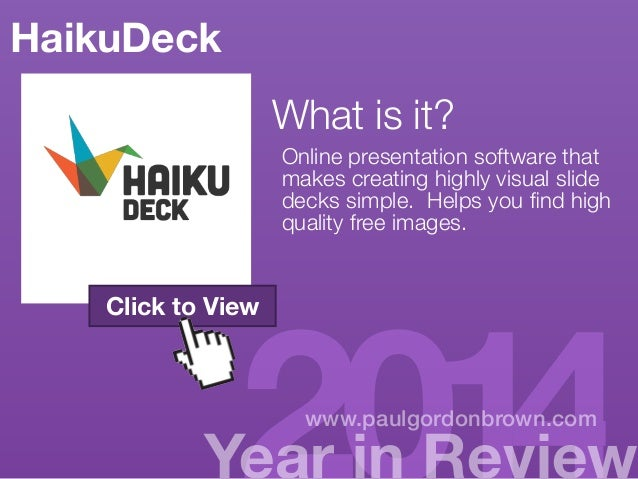 HaikuDeck  What is it?  Online presentation software that  http://paulgordonbrown.com/  makes creating highly visual slide...