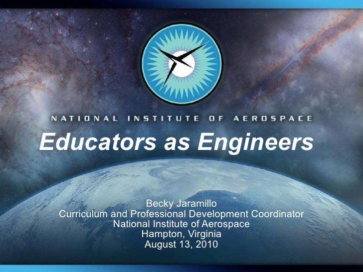 Educators as Engineers  Becky Jaramillo Curriculum and Professional Development Coordinator National Institute of Aerospac...