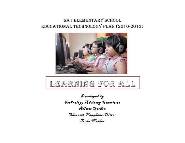 SAT ElEmEnTAry SchoolEducATionAl TEchnology PlAn (2010-2013)   lEArning for All                 Developed by        Techno...