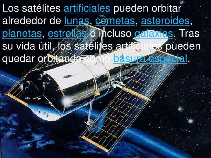artificial satelites Satélite artificial un satélite artificial es un satélite creado y puesto en órbita por el ser humano el sputnik i, lanzado por la urss en 1957, fue el primer satélite artificial en la actualidad existen numerosos satélites artificiales que orbitan alrededor de la tierra y en torno a otros planetas del sistema solar los satélites.
