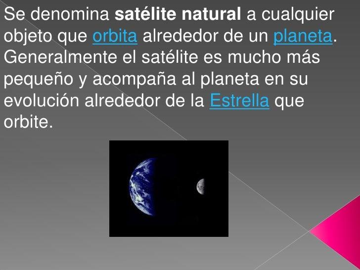 Se denomina satélite natural a cualquier objeto que orbita alrededor de un planeta. Generalmente el satélite es mucho más ...