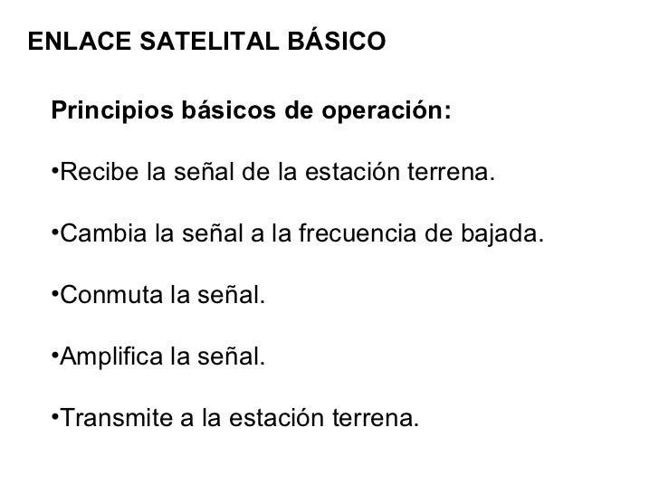 ENLACE SATELITAL BÁSICO <ul><li>Principios básicos de operación: </li></ul><ul><li>Recibe la señal de la estación terrena....