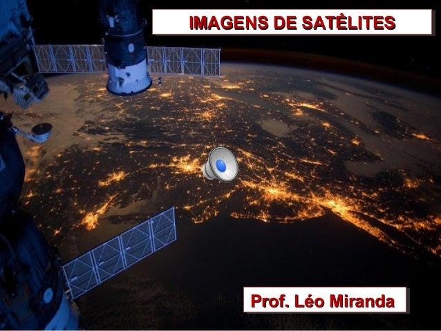IMAGENS DE SATÉLITESIMAGENS DE SATÉLITESIMAGENS DE SATÉLITESIMAGENS DE SATÉLITES Prof. Léo MirandaProf. Léo MirandaProf. L...