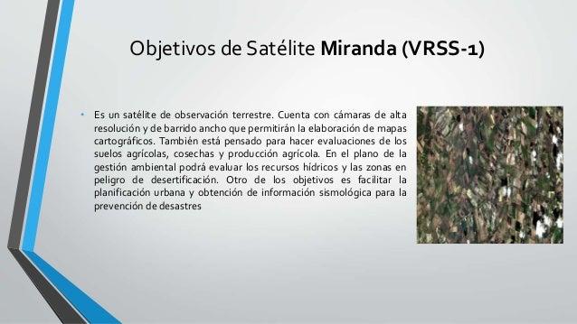 Objetivos de Satélite Miranda (VRSS-1) • Es un satélite de observación terrestre. Cuenta con cámaras de alta resolución y ...