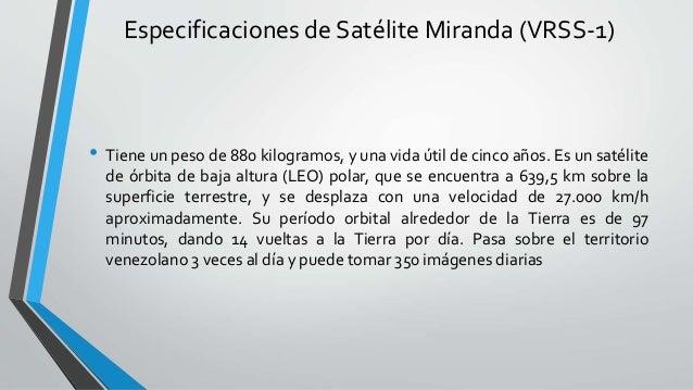 Especificaciones de Satélite Miranda (VRSS-1) • Tiene un peso de 880 kilogramos, y una vida útil de cinco años. Es un saté...