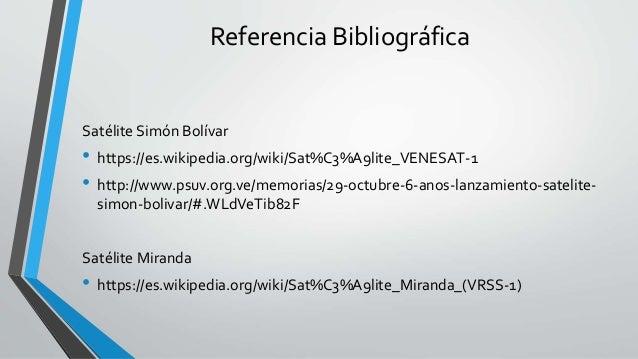 Referencia Bibliográfica Satélite Simón Bolívar • https://es.wikipedia.org/wiki/Sat%C3%A9lite_VENESAT-1 • http://www.psuv....