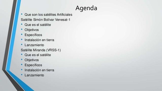 Agenda • Que son los satélites Artificiales Satélite Simón Bolívar Venesat-1 • Que es el satélite • Objetivos • Específico...
