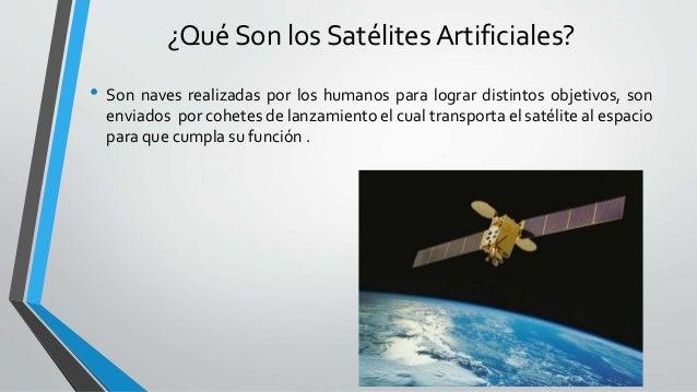 ¿Qué Son los Satélites Artificiales? • Son naves realizadas por los humanos para lograr distintos objetivos, son enviados ...