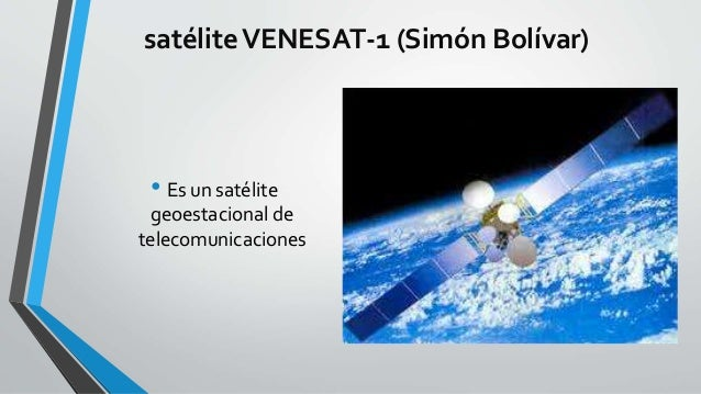 satéliteVENESAT-1 (Simón Bolívar) • Es un satélite geoestacional de telecomunicaciones