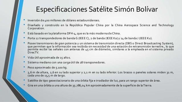 Especificaciones Satélite Simón Bolívar • Inversión de 400 millones de dólares estadounidenses. • Diseñado y construido en...