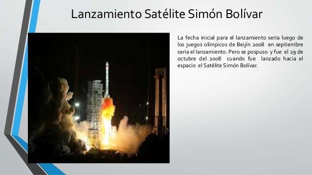 Lanzamiento Satélite Simón Bolívar La fecha inicial para el lanzamiento seria luego de los juegos olímpicos de Beijín 2008...