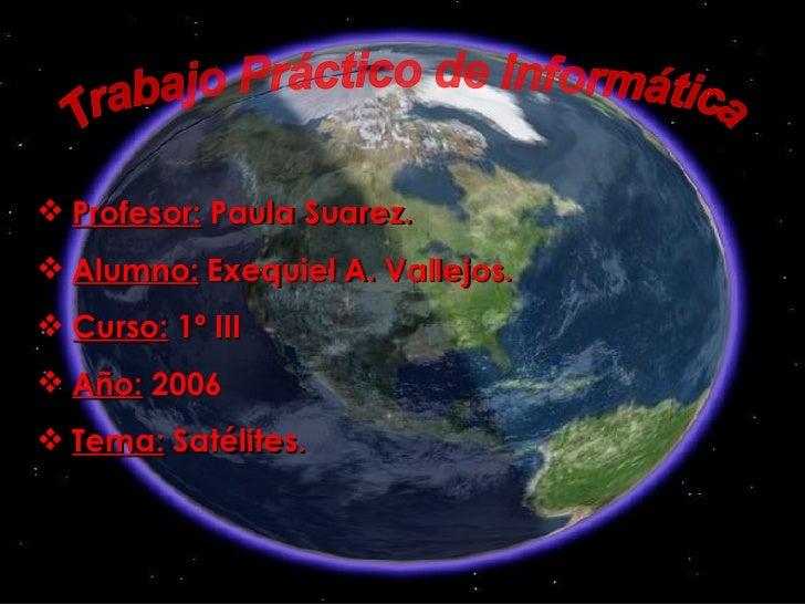 Trabajo Práctico de Informática <ul><li>Profesor:  Paula Suarez. </li></ul><ul><li>Alumno:  Exequiel A. Vallejos. </li></u...