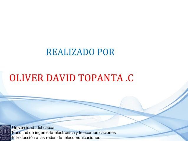 REALIZADO POR  OLIVER DAVID TOPANTA .C  Universidad del cauca Facultad de ingeniería electrónica y telecomunicaciones Intr...