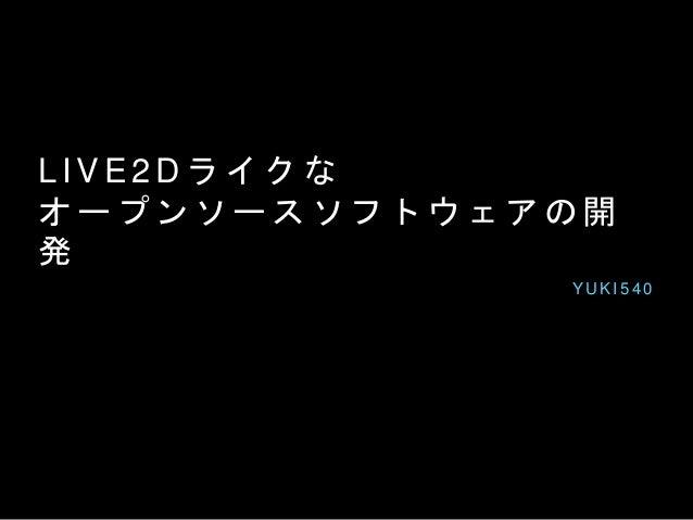 L I V E 2 D ラ イ ク な オ ー プ ン ソ ー ス ソ フ ト ウ ェ ア の 開 発 Y U K I 5 4 0