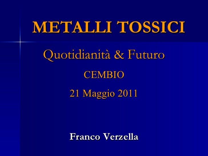 METALLI TOSSICI   Quotidianità & Futuro  CEMBIO 21 Maggio 2011 Franco Verzella