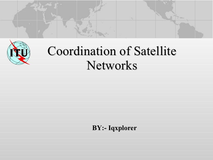 Coordination of Satellite Networks BY:- Iqxplorer
