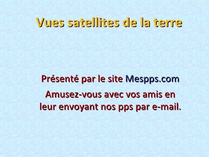 Vues satellites de la terre Présenté par le site  Mespps.com Amusez-vous avec vos amis en leur envoyant nos pps par e-mail.