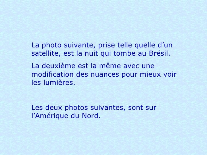 La photo suivante, prise telle quelle d'un satellite, est la nuit qui tombe au Brésil.  La deuxième est la même avec une m...