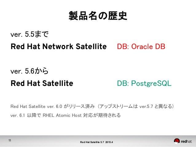 11 Red Hat Satellite 5.7 2015.4 製品名の歴史 ver. 5.5まで Red Hat Network Satellite   DB: Oracle DB  ver. 5.6から Red Hat Sat...