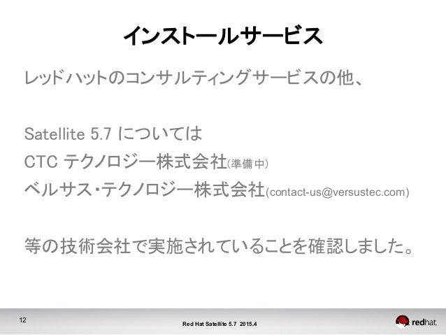 12 Red Hat Satellite 5.7 2015.4 インストールサービス レッドハットのコンサルティングサービスの他、  Satellite 5.7 については CTC テクノロジー株式会社(準備中) ベルサス・テクノロジ...