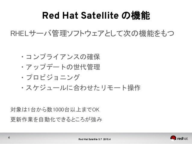 4 Red Hat Satellite 5.7 2015.4 Red Hat Satellite の機能 RHELサーバ管理ソフトウェアとして次の機能をもつ  ・コンプライアンスの確保   ・アップデートの世代管理   ・プロビジョニ...