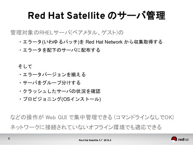 6 Red Hat Satellite 5.7 2015.4 Red Hat Satellite のサーバ管理 管理対象のRHELサーバ(ベアメタル、ゲスト)の ・エラータ(いわゆるパッチ)を Red Hat Network から収集取得す...