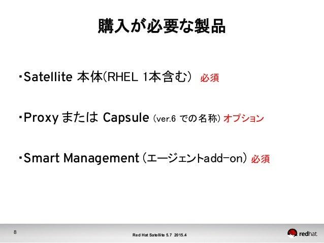 8 Red Hat Satellite 5.7 2015.4 購入が必要な製品  ・Satellite 本体(RHEL 1本含む) 必須  ・Proxy または Capsule (ver.6 での名称) オプション  ・Smart ...