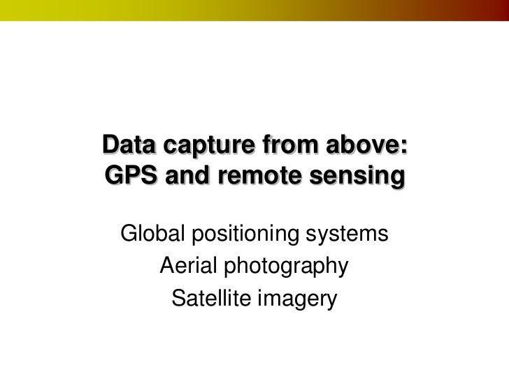 Data capture from above:GPS and remote sensing Global positioning systems    Aerial photography     Satellite imagery